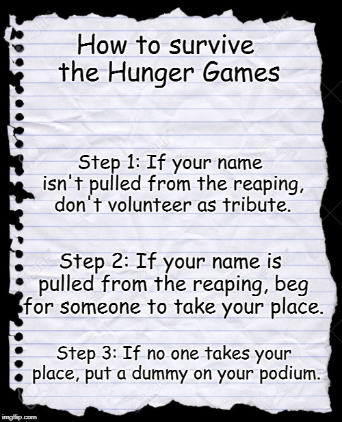 The odds will always be ever in your favor if you follow this guide. | How to survive the Hunger Games Step 2: If your name is pulled from the reaping, beg for someone to take your place. Step 1: If your name is | image tagged in blank paper,hunger games,memes,funny,survival | made w/ Imgflip meme maker