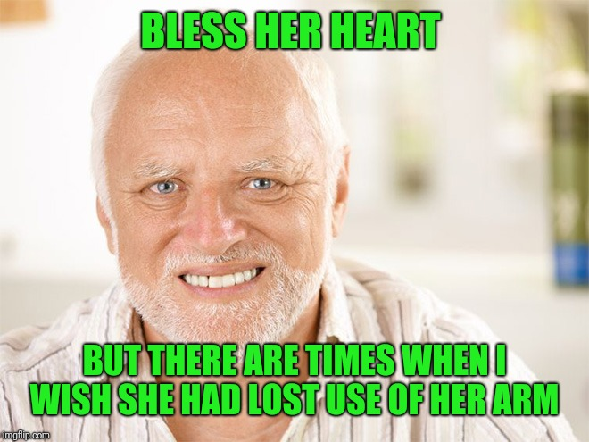 Awkward smiling old man | BLESS HER HEART BUT THERE ARE TIMES WHEN I WISH SHE HAD LOST USE OF HER ARM | image tagged in awkward smiling old man | made w/ Imgflip meme maker