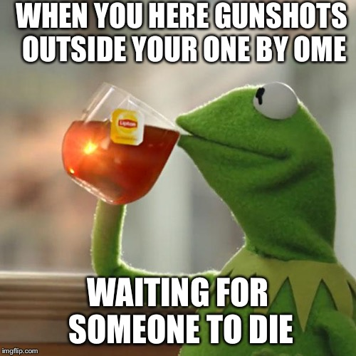 But Thats None Of My Business Meme | WHEN YOU HERE GUNSHOTS OUTSIDE YOUR ONE BY OME WAITING FOR SOMEONE TO DIE | image tagged in memes,but thats none of my business,kermit the frog | made w/ Imgflip meme maker