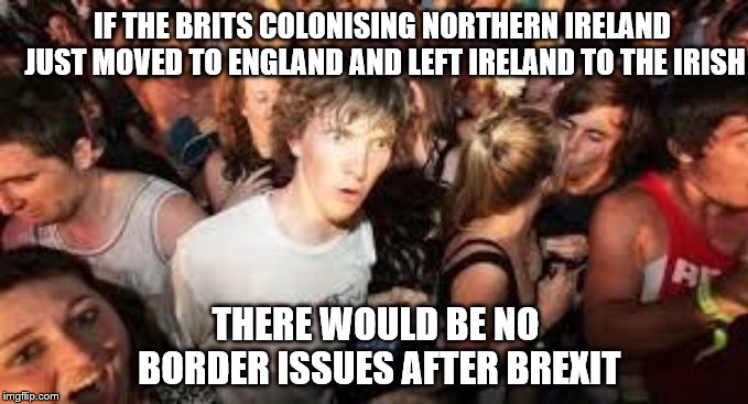 suddenly clear clarence | IF THE BRITS COLONISING NORTHERN IRELAND JUST MOVED TO ENGLAND AND LEFT IRELAND TO THE IRISH THERE WOULD BE NO BORDER ISSUES AFTER BREXIT | image tagged in suddenly clear clarence | made w/ Imgflip meme maker