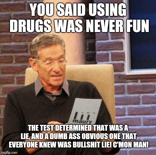 Maury Lie Detector Meme | YOU SAID USING DRUGS WAS NEVER FUN THE TEST DETERMINED THAT WAS A LIE, AND A DUMB ASS OBVIOUS ONE THAT EVERYONE KNEW WAS BULLSHIT LIE! C'MON | image tagged in memes,maury lie detector | made w/ Imgflip meme maker
