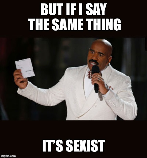 Wrong Answer Steve Harvey | BUT IF I SAY THE SAME THING IT'S SEXIST | image tagged in wrong answer steve harvey | made w/ Imgflip meme maker