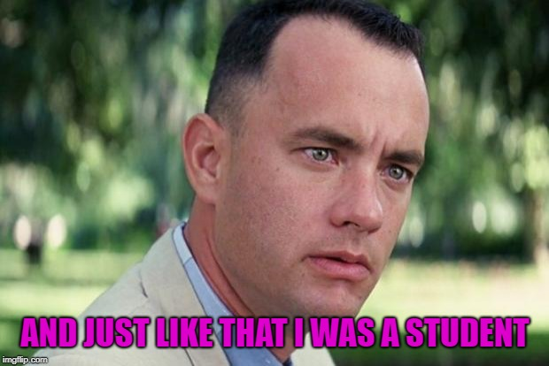 And Just Like That Meme | AND JUST LIKE THAT I WAS A STUDENT | image tagged in forrest gump | made w/ Imgflip meme maker