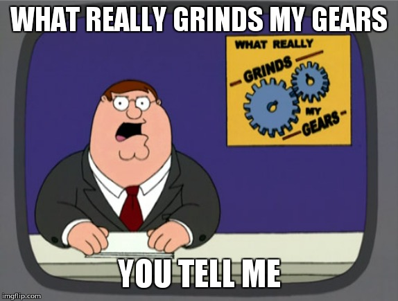Peter Griffin News Meme | WHAT REALLY GRINDS MY GEARS YOU TELL ME | image tagged in memes,peter griffin news | made w/ Imgflip meme maker