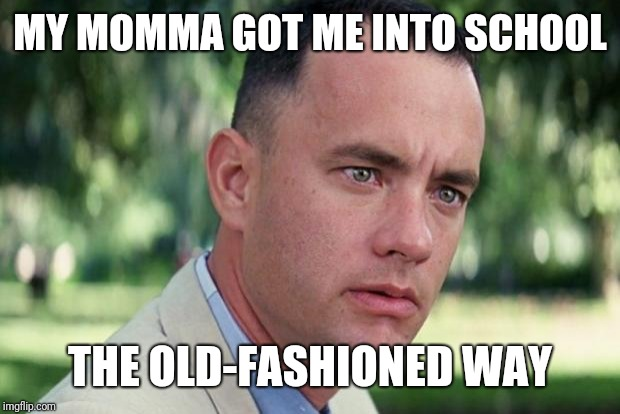 Forrest gump | MY MOMMA GOT ME INTO SCHOOL THE OLD-FASHIONED WAY | image tagged in forrest gump | made w/ Imgflip meme maker