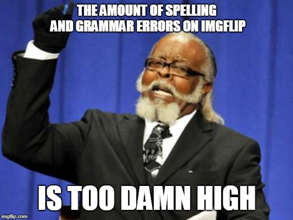 Too Damn High Meme | THE AMOUNT OF SPELLING AND GRAMMAR ERRORS ON IMGFLIP IS TOO DAMN HIGH | image tagged in memes,too damn high | made w/ Imgflip meme maker