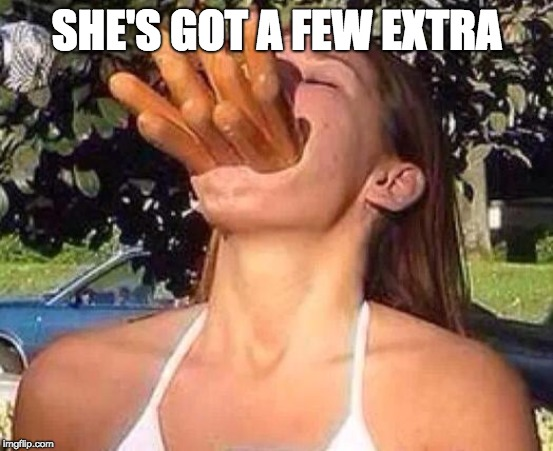 hot dog girl | SHE'S GOT A FEW EXTRA | image tagged in hot dog girl | made w/ Imgflip meme maker