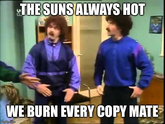 Scouser  | THE SUNS ALWAYS HOT WE BURN EVERY COPY MATE | image tagged in scouser | made w/ Imgflip meme maker