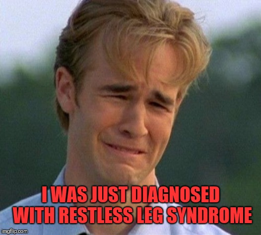 1990s First World Problems Meme | I WAS JUST DIAGNOSED WITH RESTLESS LEG SYNDROME | image tagged in memes,1990s first world problems | made w/ Imgflip meme maker