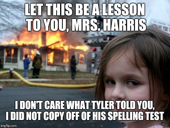 R-E-V-E-N-G-E  | LET THIS BE A LESSON TO YOU, MRS. HARRIS I DON'T CARE WHAT TYLER TOLD YOU, I DID NOT COPY OFF OF HIS SPELLING TEST | image tagged in memes,disaster girl,teacher,cheating,no chill | made w/ Imgflip meme maker