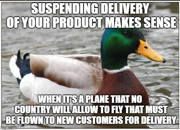 Actual Advice Mallard Meme | SUSPENDING DELIVERY OF YOUR PRODUCT MAKES SENSE WHEN IT'S A PLANE THAT NO COUNTRY WILL ALLOW TO FLY THAT MUST BE FLOWN TO NEW CUSTOMERS FOR  | image tagged in memes,actual advice mallard,AdviceAnimals | made w/ Imgflip meme maker