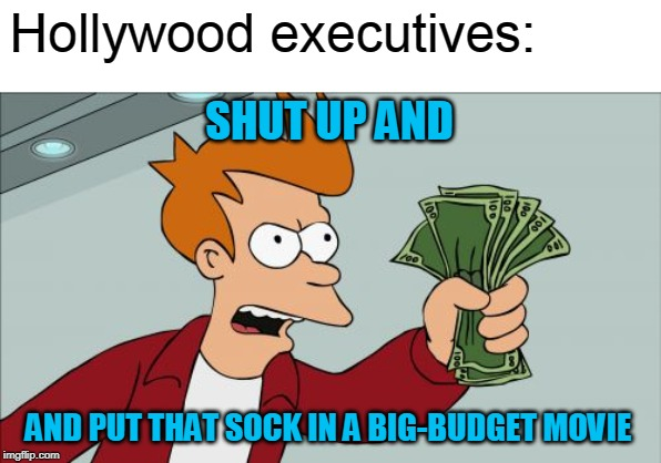 Shut Up And Take My Money Fry Meme | Hollywood executives: AND PUT THAT SOCK IN A BIG-BUDGET MOVIE SHUT UP AND | image tagged in memes,shut up and take my money fry | made w/ Imgflip meme maker