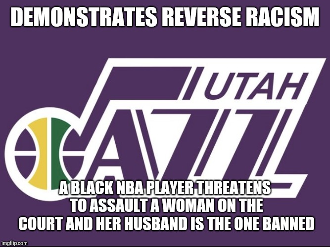 DEMONSTRATES REVERSE RACISM A BLACK NBA PLAYER THREATENS TO ASSAULT A WOMAN ON THE COURT AND HER HUSBAND IS THE ONE BANNED | image tagged in utah jazz | made w/ Imgflip meme maker