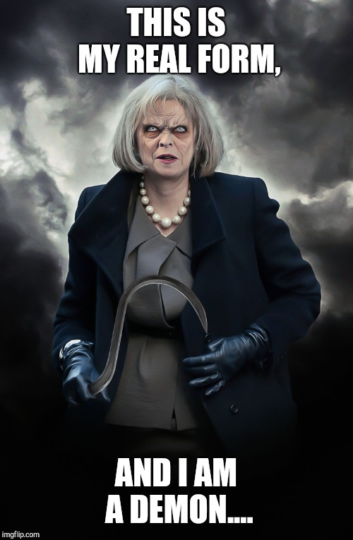 THERESA MAY | THIS IS MY REAL FORM, AND I AM A DEMON.... | image tagged in theresa may | made w/ Imgflip meme maker