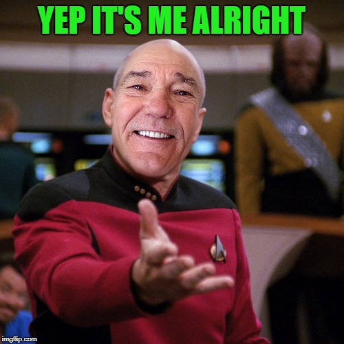 wtf picard kewlew | YEP IT'S ME ALRIGHT | image tagged in wtf picard kewlew | made w/ Imgflip meme maker