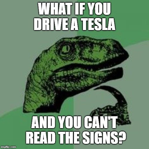 Time raptor  | WHAT IF YOU DRIVE A TESLA AND YOU CAN'T READ THE SIGNS? | image tagged in time raptor | made w/ Imgflip meme maker
