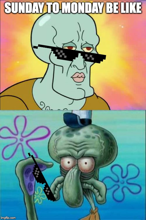 Squidward Meme | SUNDAY TO MONDAY BE LIKE | image tagged in memes,squidward | made w/ Imgflip meme maker
