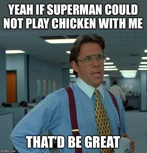That Would Be Great Meme | YEAH IF SUPERMAN COULD NOT PLAY CHICKEN WITH ME THAT'D BE GREAT | image tagged in memes,that would be great | made w/ Imgflip meme maker