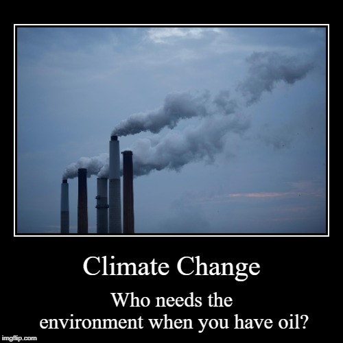 FREEDOM JUICE | Climate Change | Who needs the environment when you have oil? | image tagged in funny,demotivationals,climate change,oil,pollution | made w/ Imgflip demotivational maker