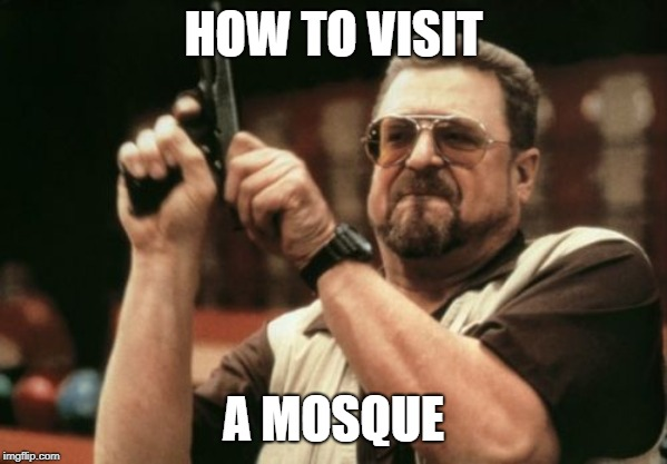 Am I The Only One Around Here Meme | HOW TO VISIT A MOSQUE | image tagged in memes,am i the only one around here | made w/ Imgflip meme maker