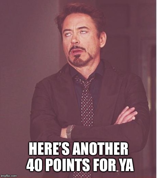 Face You Make Robert Downey Jr Meme | HERE'S ANOTHER 40 POINTS FOR YA | image tagged in memes,face you make robert downey jr | made w/ Imgflip meme maker