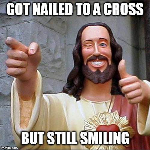 Buddy Christ Meme | GOT NAILED TO A CROSS BUT STILL SMILING | image tagged in memes,buddy christ | made w/ Imgflip meme maker