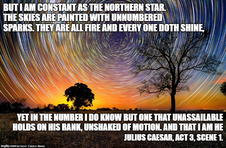 Julius Caesar Thinks He's All That | BUT I AM CONSTANT AS THE NORTHERN STAR.    THE SKIES ARE PAINTED WITH UNNUMBERED SPARKS. THEY ARE ALL FIRE AND EVERY ONE DOTH SHINE, JULIUS  | image tagged in julius caesar,hubris,pride,assassination,murder,politics | made w/ Imgflip meme maker