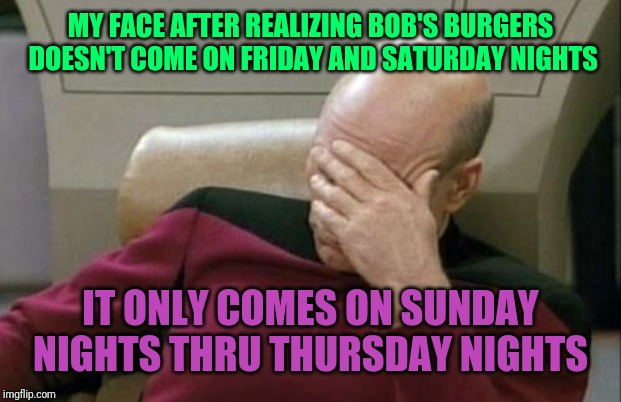 Captain Picard Facepalm Meme | MY FACE AFTER REALIZING BOB'S BURGERS DOESN'T COME ON FRIDAY AND SATURDAY NIGHTS IT ONLY COMES ON SUNDAY NIGHTS THRU THURSDAY NIGHTS | image tagged in memes,captain picard facepalm | made w/ Imgflip meme maker