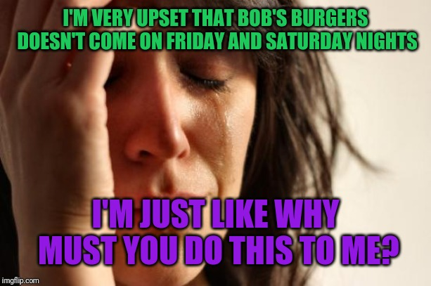 First World Problems Meme | I'M VERY UPSET THAT BOB'S BURGERS DOESN'T COME ON FRIDAY AND SATURDAY NIGHTS I'M JUST LIKE WHY MUST YOU DO THIS TO ME? | image tagged in memes,first world problems | made w/ Imgflip meme maker