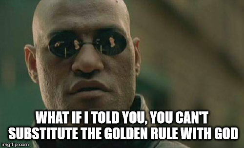 Matrix Morpheus |  WHAT IF I TOLD YOU, YOU CAN'T SUBSTITUTE THE GOLDEN RULE WITH GOD | image tagged in memes,matrix morpheus,the golden rule,god,humanity,substitute | made w/ Imgflip meme maker