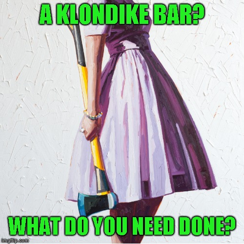 Woman with axe | A KLONDIKE BAR? WHAT DO YOU NEED DONE? | image tagged in woman with axe | made w/ Imgflip meme maker