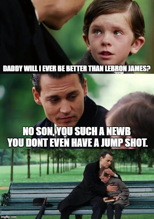 Finding Neverland Meme | DADDY WILL I EVER BE BETTER THAN LEBRON JAMES? NO SON, YOU SUCH A NEWB YOU DONT EVEN HAVE A JUMP SHOT. | image tagged in memes,finding neverland | made w/ Imgflip meme maker