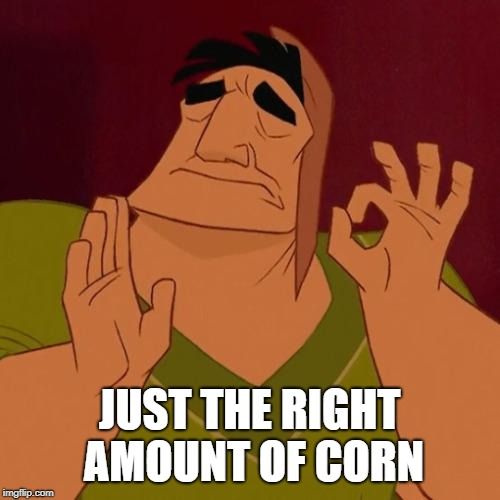 When X just right | JUST THE RIGHT AMOUNT OF CORN | image tagged in when x just right | made w/ Imgflip meme maker