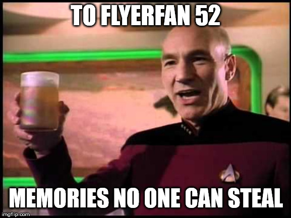 TO FLYERFAN 52 MEMORIES NO ONE CAN STEAL | image tagged in picard toasting | made w/ Imgflip meme maker