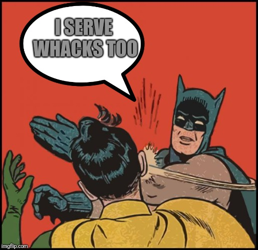 batman slapping robin no bubbles | I SERVE WHACKS TOO | image tagged in batman slapping robin no bubbles | made w/ Imgflip meme maker