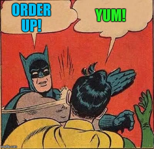 Batman Slapping Robin Reverse | ORDER UP! YUM! | image tagged in batman slapping robin reverse | made w/ Imgflip meme maker