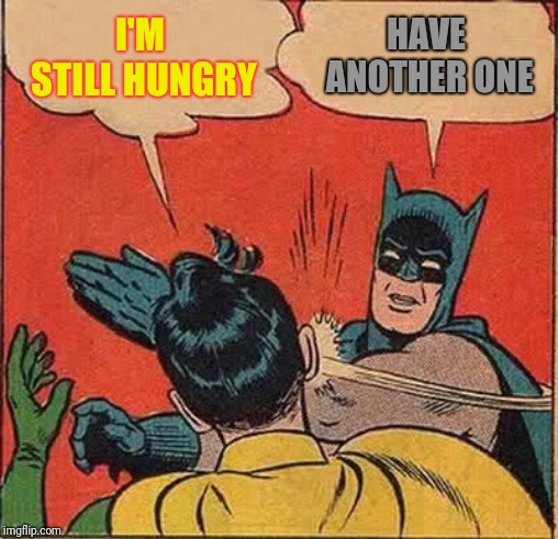 Batman Slapping Robin Meme | I'M STILL HUNGRY HAVE ANOTHER ONE | image tagged in memes,batman slapping robin | made w/ Imgflip meme maker