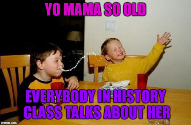 Yo mama so | YO MAMA SO OLD EVERYBODY IN HISTORY CLASS TALKS ABOUT HER | image tagged in yo mama so,history,social studies | made w/ Imgflip meme maker