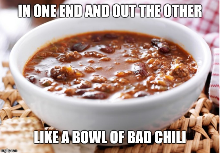 Bowl of Chili | IN ONE END AND OUT THE OTHER LIKE A BOWL OF BAD CHILI | image tagged in chili,food,sayings,learning,teacher | made w/ Imgflip meme maker