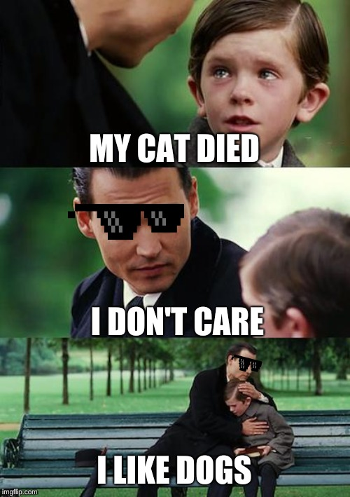 Finding Neverland Meme | MY CAT DIED I DON'T CARE I LIKE DOGS | image tagged in memes,finding neverland | made w/ Imgflip meme maker