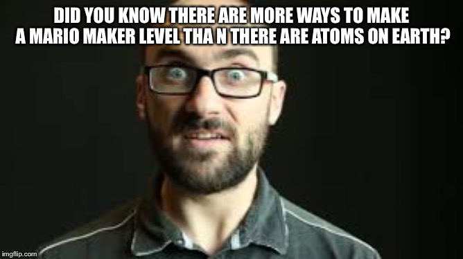 Hey VSauce Michael Here | DID YOU KNOW THERE ARE MORE WAYS TO MAKE A MARIO MAKER LEVEL THA N THERE ARE ATOMS ON EARTH? | image tagged in hey vsauce michael here | made w/ Imgflip meme maker