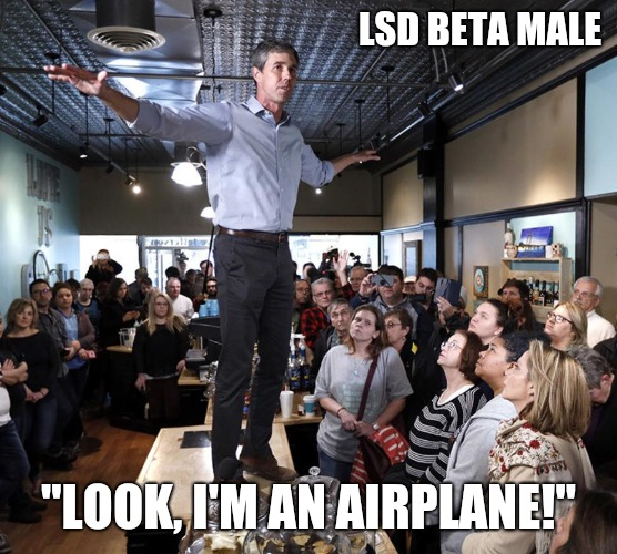 "Beto the beta male |  LSD BETA MALE; ""LOOK, I'M AN AIRPLANE!"" 