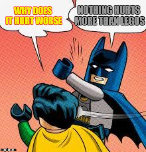 lego batman slapping robin | WHY DOES IT HURT WORSE NOTHING HURTS MORE THAN LEGOS | image tagged in lego batman slapping robin | made w/ Imgflip meme maker