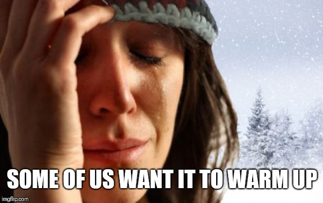 1st World Canadian Problems Meme | SOME OF US WANT IT TO WARM UP | image tagged in memes,1st world canadian problems | made w/ Imgflip meme maker