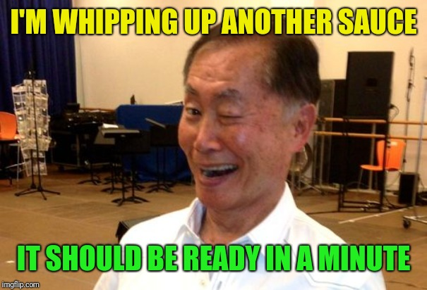 Winking George Takei | I'M WHIPPING UP ANOTHER SAUCE IT SHOULD BE READY IN A MINUTE | image tagged in winking george takei | made w/ Imgflip meme maker
