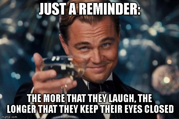 Leonardo Dicaprio Cheers Meme | JUST A REMINDER: THE MORE THAT THEY LAUGH, THE LONGER THAT THEY KEEP THEIR EYES CLOSED | image tagged in memes,leonardo dicaprio cheers | made w/ Imgflip meme maker