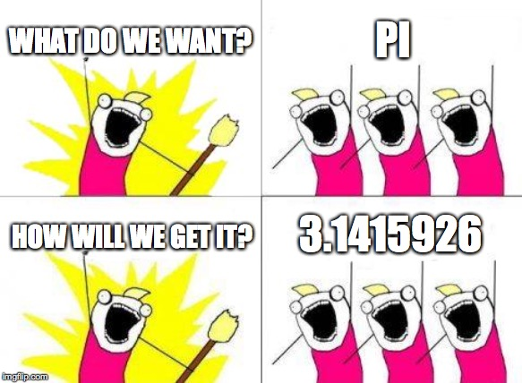 What Do We Want Meme | WHAT DO WE WANT? PI HOW WILL WE GET IT? 3.1415926 | image tagged in memes,what do we want | made w/ Imgflip meme maker