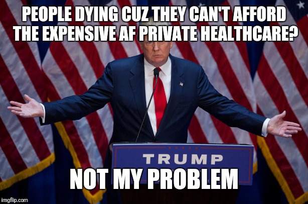 Donald Trump | PEOPLE DYING CUZ THEY CAN'T AFFORD THE EXPENSIVE AF PRIVATE HEALTHCARE? NOT MY PROBLEM | image tagged in donald trump | made w/ Imgflip meme maker