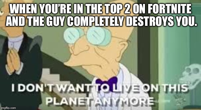 I don't want to live on this planet anymore | WHEN YOU'RE IN THE TOP 2 ON FORTNITE AND THE GUY COMPLETELY DESTROYS YOU. | image tagged in i dont want to live on this planet anymore,fortnite,rage,futurama,funny,memes | made w/ Imgflip meme maker