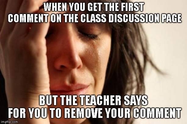 First World Problems Meme | WHEN YOU GET THE FIRST COMMENT ON THE CLASS DISCUSSION PAGE BUT THE TEACHER SAYS FOR YOU TO REMOVE YOUR COMMENT | image tagged in memes,first world problems | made w/ Imgflip meme maker